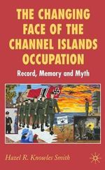 The Changing Face of the Channel Islands Occupation : Record, Memory and Myth - Hazel Knowles Smith