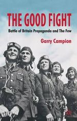 The Good Fight : Battle of Britain Propaganda and the Few - Garry Campion