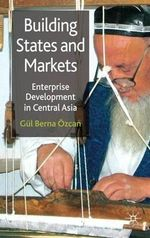 Building States and Markets : Enterprise Development in Central Asia - Gul Berna Ozcan