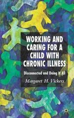 Working and Caring for a Child with Chronic Illness : Disconnected and Doing it All - Margaret H. Vickers