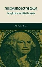 The Exhaustion of the Dollar : Its Implications for Global Prosperity - H.Peter Gray