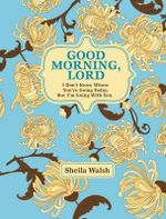 Good Morning, Lord : I Don't Know Where You're Going Today But I'm Going with You - Sheila Walsh