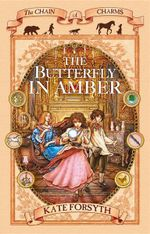 The Butterfly in Amber : The Chain of Charms Book : 6 - Kate Forsyth