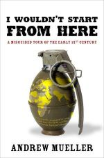 I Wouldn't Start from Here : A Misguided Tour of the Early 21st Century - Andrew Mueller