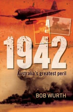 1942 : Australia's Greatest Peril - Bob Wurth