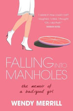 Falling into Manholes : The Memoir of a Bad/Good Girl - Wendy Merrill