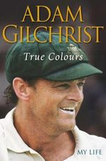 True Colours :  My Life - Adam Gilchrist