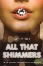 All That Shimmers : The True Story of an Extravagant Love Gone into Liquidation - Jade Jaeger