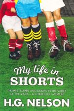My Life in Shorts : Thumps, Bumps and Dumps in the Valley of the Vines - A Childhood Memoir - H. G. Nelson
