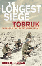 The Longest Siege : Tobruk - The Battle That Saved North Africa - Robert Lyman