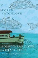 Somewhere Down A Crazy River :  A Spirited Life Catching Love, Fish and Wisdom - Robyn Catchlove