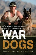 War Dogs : An Australian And His Dog Go To War In Afghanistan : An Australian and His Dog Go to War in Afghanistan - Shane Bryant