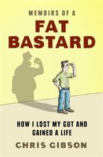 Memoirs Of A Fat Bastard  :  How I Lost My Gut and Gained a Life - Chris Gibson