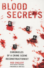 Blood Secrets : A Forensic Expert Reveals How Blood Splatter Tells The Crime Scene's Story : Chronicles of a Crime Scene Reconstructionist - Rod Englert