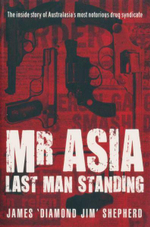 Mr Asia : Last Man Standing : The Inside Story of Australia's Most Notorious Drug Syndicate - Jim Shepherd