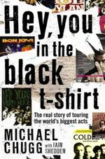 Hey, You In The Black T-Shirt :  The Real Story of Touring the World's Biggest Acts - Michael Chugg