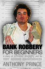 Bank Robbery For Beginners  : A Story of Criminal Stupidity and Its Very Serious Consequences - Anthony Prince
