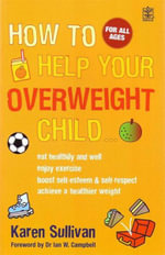 How to Help Your Overweight Child : Eat Healthily and Well.  Enjoy Exercise. Boost Self-Esteem & Self-Respect. Achieve A Healthier Weight. - Karen Sullivan