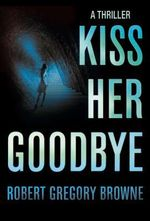 Kiss Her Goodbye : A Thriller - Robert Gregory Browne