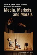 Media Markets and Morals : A Neo-Gewirthian Approach - Edward H. Spence