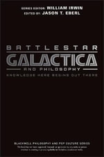 Battlestar Galactica and Philosophy : Knowledge Here Begins Out There