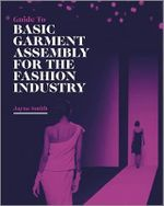 Guide to Basic Garment Assembly for the Fashion Industry : A Best Practice Guide - Jayne Smith