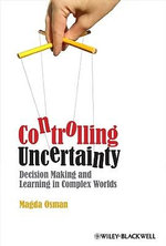 Controlling Uncertainty : Decision Making and Learning in Complex Worlds - Magda Osman