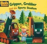 Gripper, Grabber and the Sports Stadium : Bob the Builder Book 17