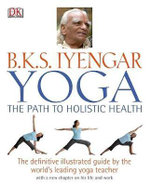 Yoga : The Path to Holistic Health : The Definitive Illustrated Guide by the World's Leading Yoga Teacher - B. K. S. Iyengar