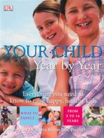 Your Child Year by Year : Everything You Need To Know To Raise Happy, Healthy Kids  - Su Laurent
