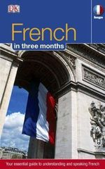 French in 3 Months : Your Essential Guide to Understanding and Speaking French - Dorling Kindersley