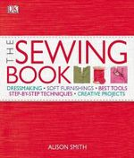 The Sewing Book : Dressmaking, Soft Furnishings, Best Tools, Step-by-Step Techniques, Creative Projects - DK Publishing