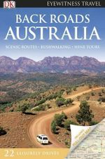 DK Eyewitness Travel Guide : Back Roads Australia : Scenic Routes. Bushwalking. Wine Tours - DK Publishing