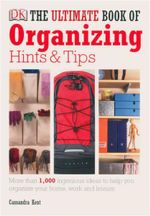 Ultimate Book of Organising Hints and Tips : More Than 1,000 Ingenious Ideas To Help You Organise Your Home, Work And Leisure - Cassandra Kent