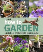 RHS How to Garden : A Practical Introduction to Gardening