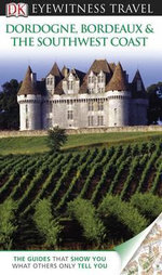 DK Eyewitness Travel Guide : Dordogne, Bordeaux & the Southwest Coast - DK Publishing