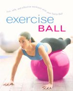Exercise Ball : Fun, safe, and effective workouts with your Swiss ball - Sara Rose