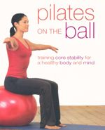 Pilates on The Ball : Training core stability for a healthy body and mind - Gemma Wright