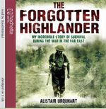 The Forgotten Highlander : My Incredible Story of Survival During the War in the Far East - Alastair Urquhart