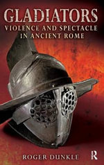 Gladiators : Violence and Spectacle in Ancient Rome - Roger Dunkle