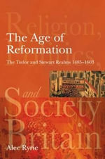 The Age of Reformation : The Tudor and Stewart Realms 1485-1603 - Alec Ryrie