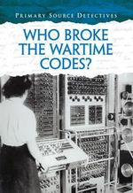 Who Broke the Wartime Codes? : Primary Source Detectives - Nicola Barber