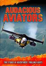 Audacious Aviators : True Stories of Adventurers' Thrilling Flights - Jen Green