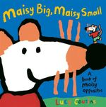 Maisy Big, Maisy Small : A Book of Maisy Opposites - Lucy Cousins