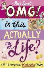 OMG! is This Actually My Life? : Hattie Moore's Unbelievable Year! - Rae Earl