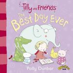 Tilly and Friends : The Best Day Ever - Polly Dunbar