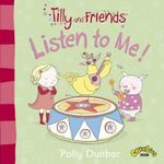 Tilly and Friends : Listen to Me! - Polly Dunbar