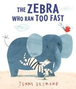 The Zebra Who Ran Too Fast - Jenni Desmond