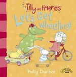 Tilly and Friends : Let's Get Wheeling! - Polly Dunbar