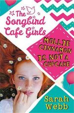 The Songbird Cafe Girls : Mollie Cinnamon is Not a Cupcake - Sarah Webb